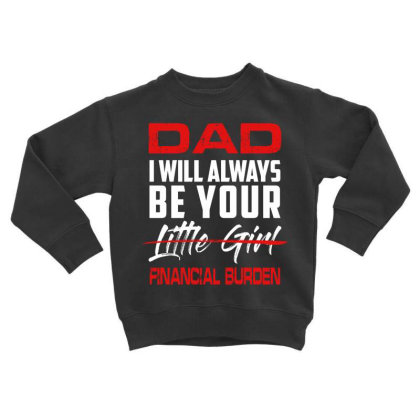 Dad I Will Always Be Your Financial Burden Little Girls Toddler Sweatshirt Designed By Hoainv