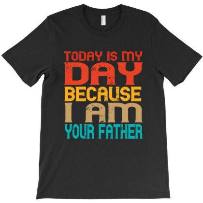 Today Is My Day Because I Am Your Father T-shirt Designed By Faical