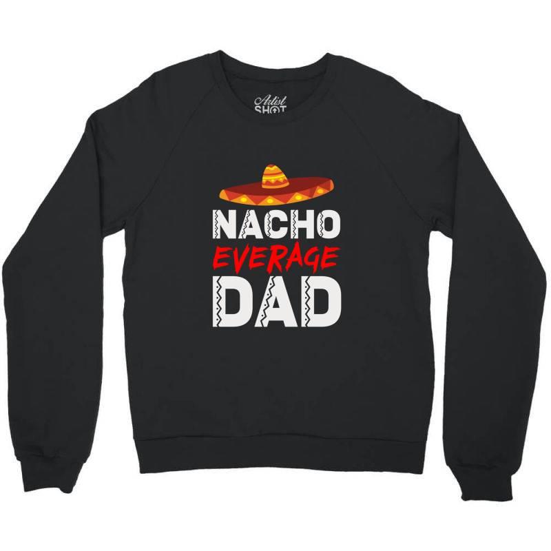Nacho Average Dad Crewneck Sweatshirt | Artistshot