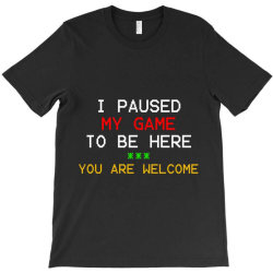 i paused my game to be here you're welcome T-Shirt | Artistshot