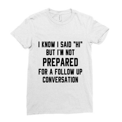 I Know I Said Hi But I'm Not Prepared For A Follow Up Conversation Ladies Fitted T-shirt Designed By Alececonello