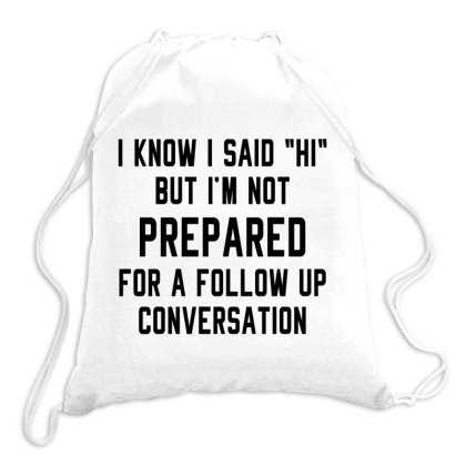 I Know I Said Hi But I'm Not Prepared For A Follow Up Conversation Drawstring Bags Designed By Alececonello