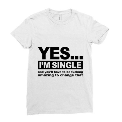 Yes... I'm Single And You'll Have To Be Fucking Amazing To Change  Ladies Fitted T-shirt Designed By Alececonello