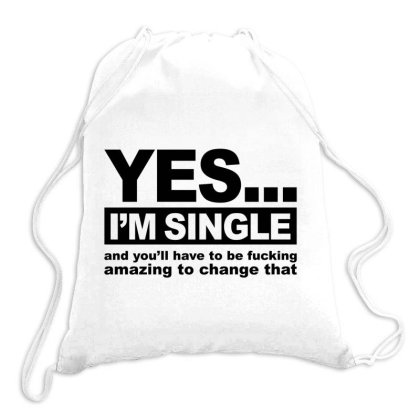 Yes... I'm Single And You'll Have To Be Fucking Amazing To Change  Drawstring Bags Designed By Alececonello