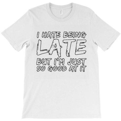 I Hate Being Late T-shirt Designed By Samkal