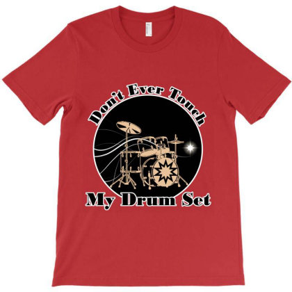 Don't Ever Touch My Drum Set T-shirt Designed By Redline77