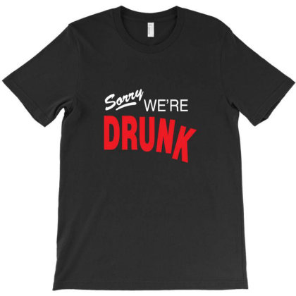 Sorry We're Drunk T-shirt Designed By Sr88