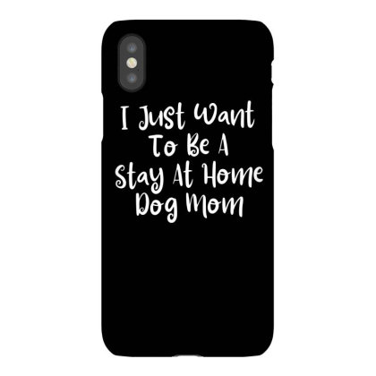 I Just Want To Be A Stay At Home Dog Mom Iphonex Case Designed By Thebestisback
