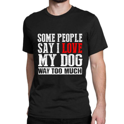 Some People Say I Love My Dog Way Too Much Classic T-shirt Designed By Faical