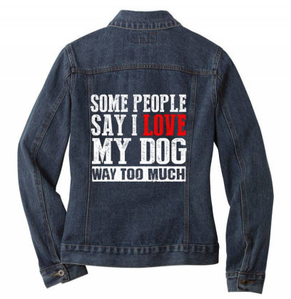 Some People Say I Love My Dog Way Too Much Ladies Denim Jacket Designed By Faical