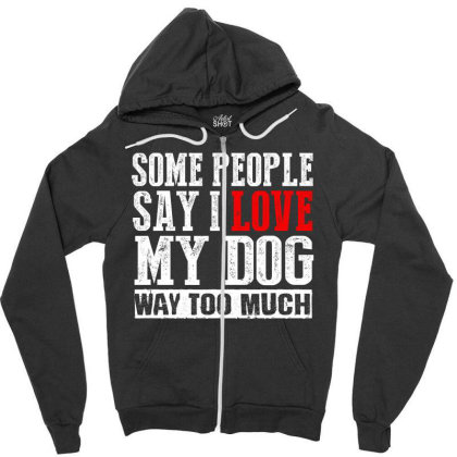 Some People Say I Love My Dog Way Too Much Zipper Hoodie Designed By Faical