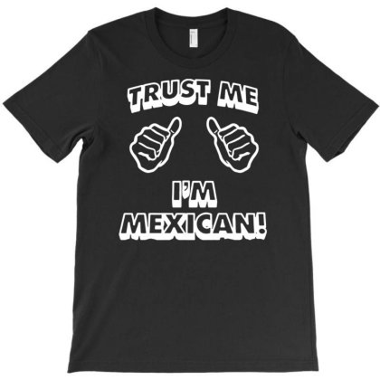 Trust Me I'm Mexican T-shirt Designed By Funtee