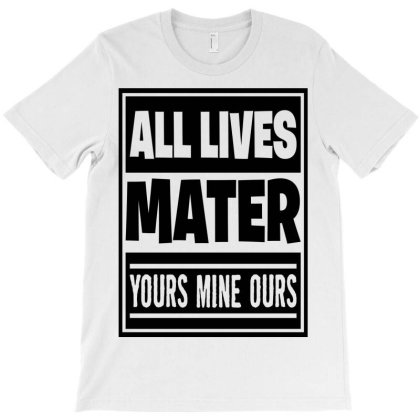 All Lives Matter Yours Mine Ours T-shirt Designed By Tiococacola