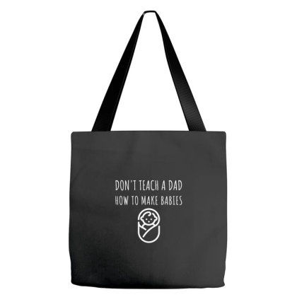 Don't Teach A Dad How To Make Babies Tote Bags Designed By Deepakbharthana