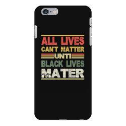 all lives can't matter until black lives matter iPhone 6 Plus/6s Plus Case | Artistshot