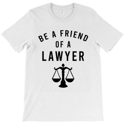 Be A Friend Of A Lawyer T-shirt Designed By Cypryanus
