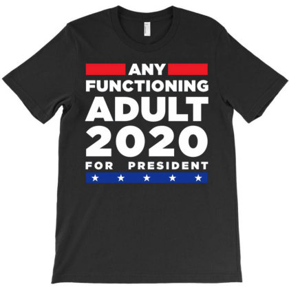 Any Functioning Adult 2020 For President T-shirt Designed By Kakashop