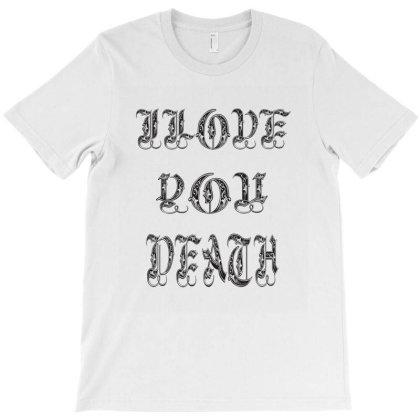 Ilove You Death T-shirt Designed By Acoy