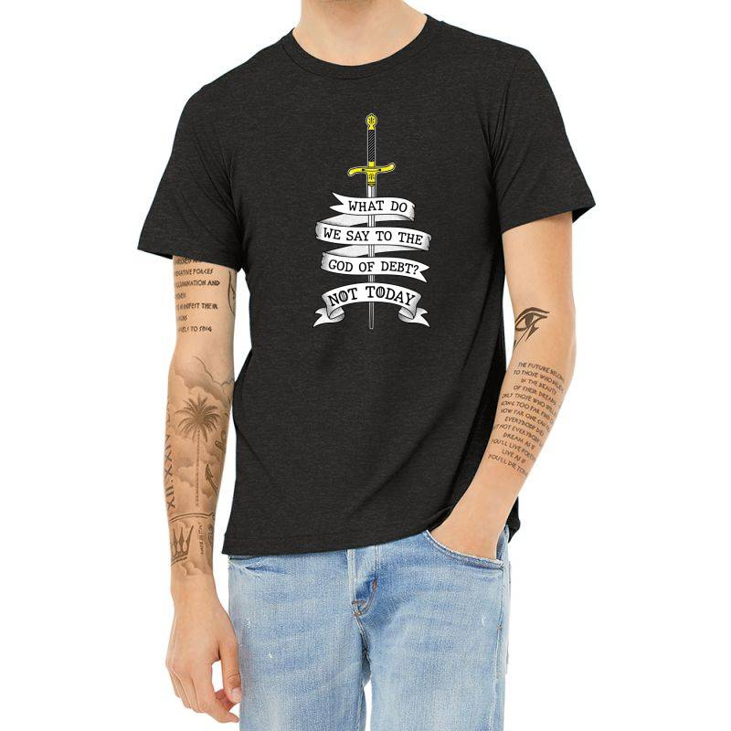 What Do We Say To The God Of Debt? Heather T-shirt | Artistshot