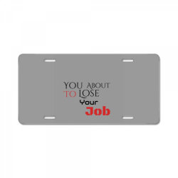 You about to lose your job t shirts License Plate | Artistshot