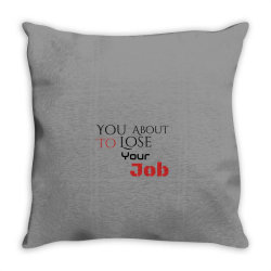 You about to lose your job t shirts Throw Pillow | Artistshot