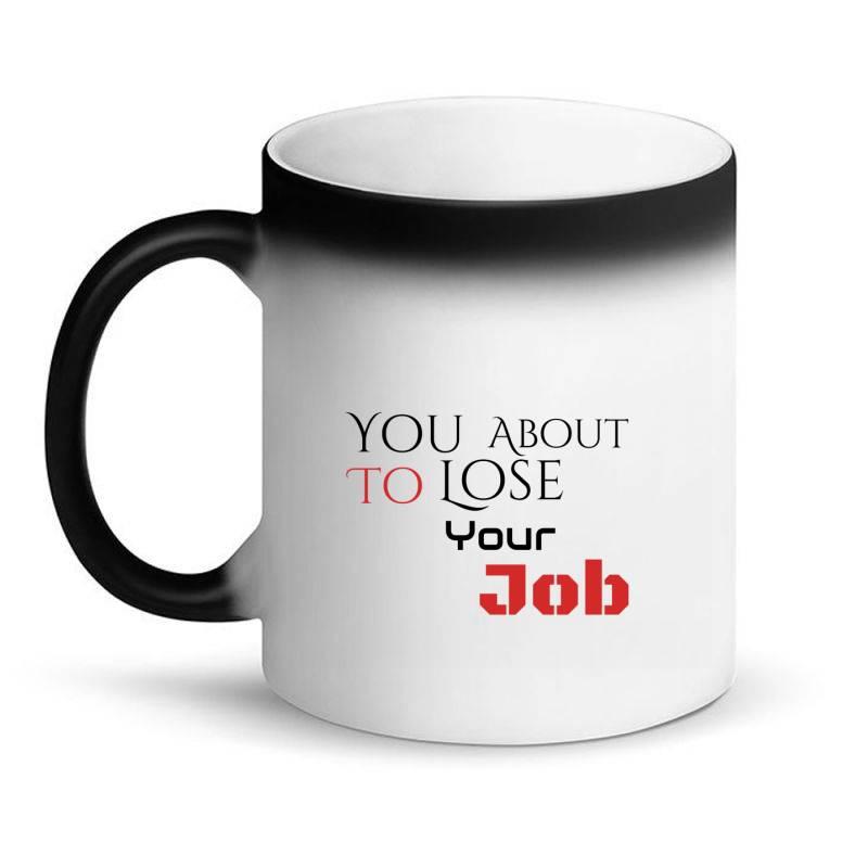 You About To Lose Your Job T Shirts Magic Mug | Artistshot