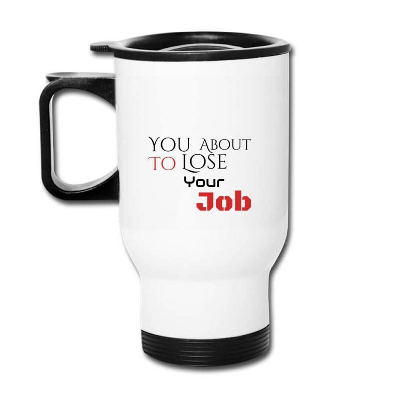 You About To Lose Your Job T Shirts Travel Mug | Artistshot