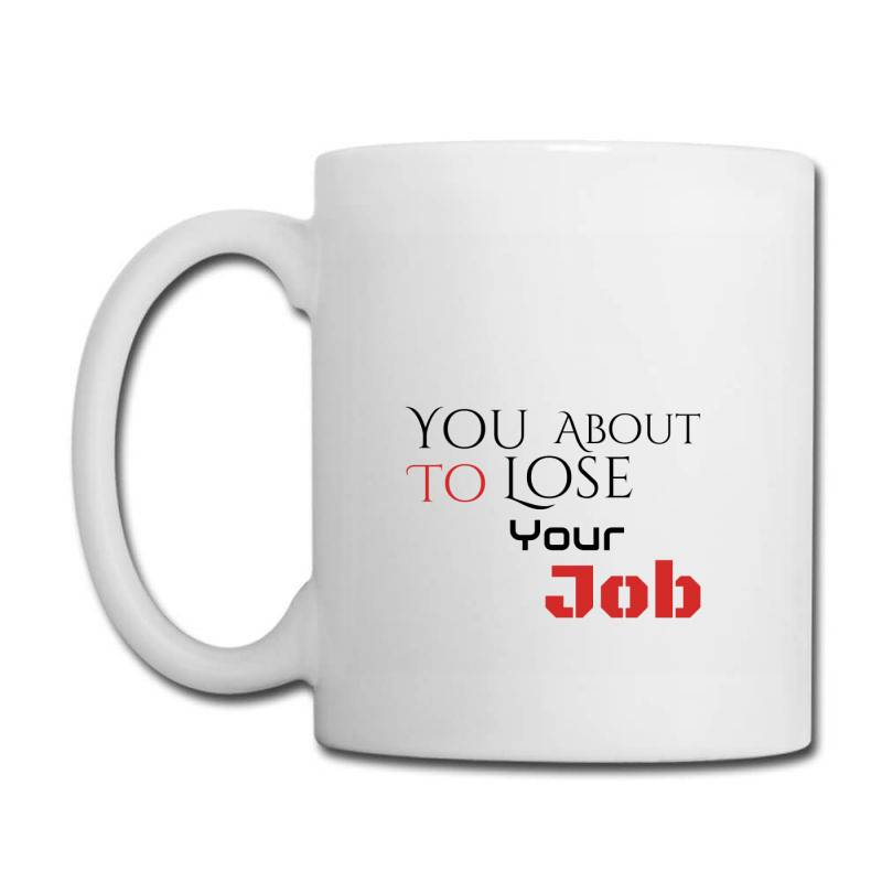You About To Lose Your Job T Shirts Coffee Mug | Artistshot