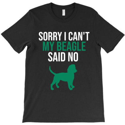 Sorry I Can't My Beagle Said No T-shirt Designed By Cypryanus
