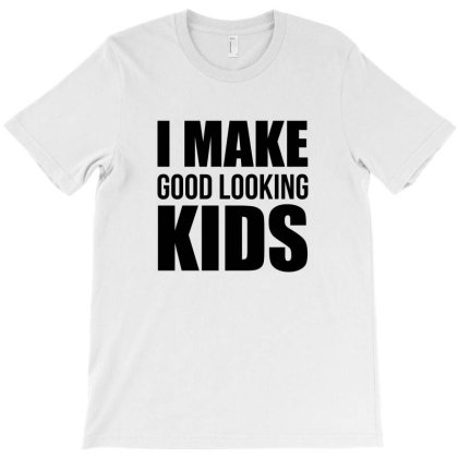 I Make Good Looking Kids Quotes T-shirt Designed By Dejavu77