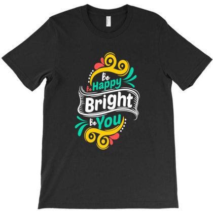 Be Happy Bright Be You T-shirt Designed By Chris299