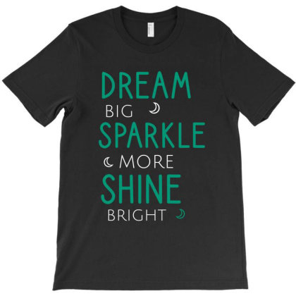 Dream Big Sparkle More Shine Bright T-shirt Designed By Cypryanus
