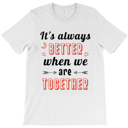 It's Always Better When We Are Together T-shirt Designed By Cypryanus