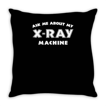 Ask Me About My X Ray Machine Throw Pillow Designed By Erishirt