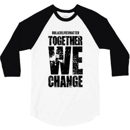 Together We Change - Black Lives Matter 3/4 Sleeve Shirt Designed By Dejavu77