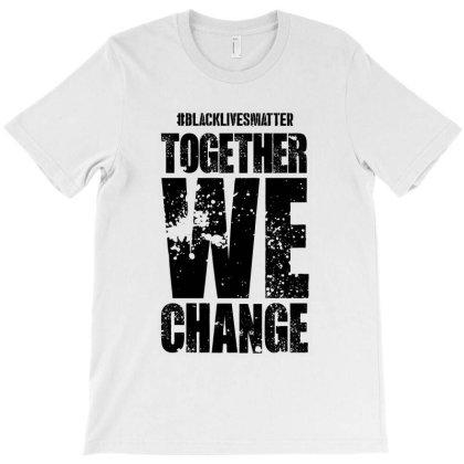 Together We Change - Black Lives Matter T-shirt Designed By Dejavu77