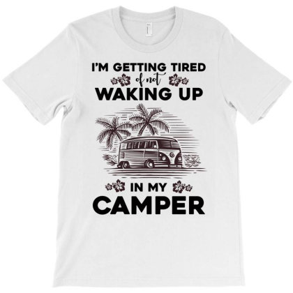 Camper I'm Getting Tired Of Not Waking Up In My Camper T-shirt Designed By Hoainv
