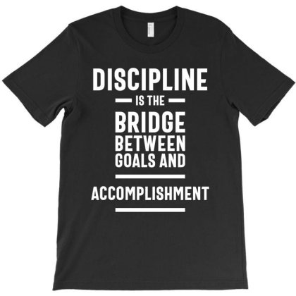Discipline Is The Bridge Between Goals And Accomplishment - Motivation T-shirt Designed By Cidolopez