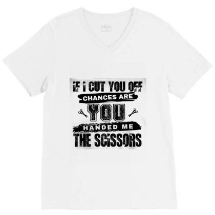 If  I Cut You Off Chances Are You Handed Me The Scissors V-neck Tee Designed By Cuser3772