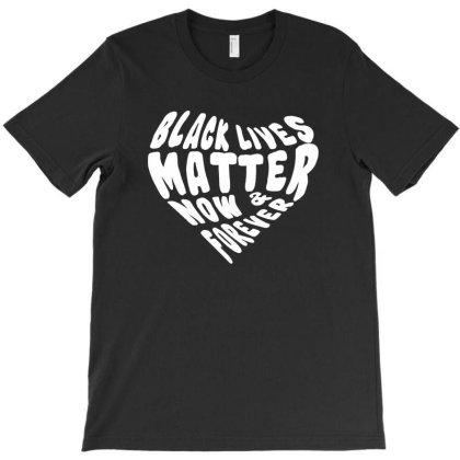 Black Lives Matter Now & Forever T-shirt Designed By Hot Design