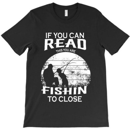 If You Can Read This Is You Are Fishin To Close T-shirt Designed By Delicous
