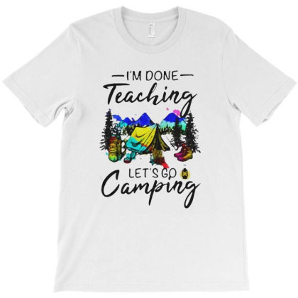 I'm Done Teaching Let's Go Camping T-shirt Designed By Hoainv