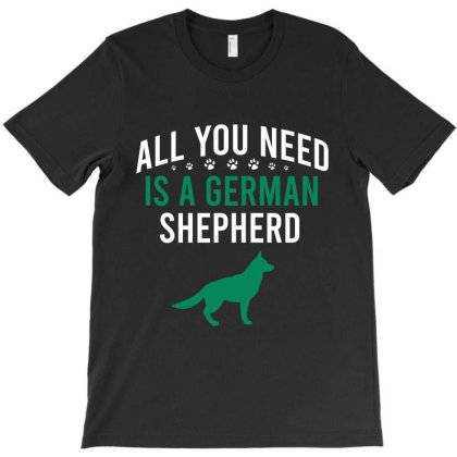 All You Need Is A German Shepherd T-shirt Designed By Cypryanus