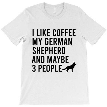 I Like Coffee My German Shepherd And Maybe 3 People T-shirt Designed By Cypryanus