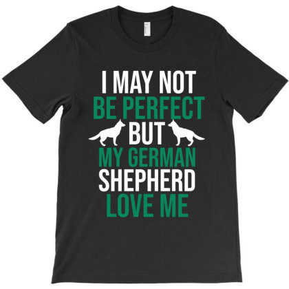 I May Not Be Perfect But My German Shepherd Love Me T-shirt Designed By Cypryanus