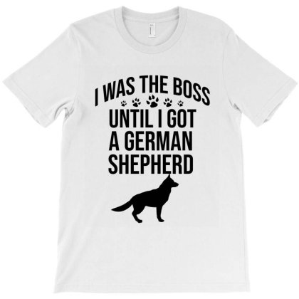 I Was The Boss Until I Got A German Shepherd T-shirt Designed By Cypryanus