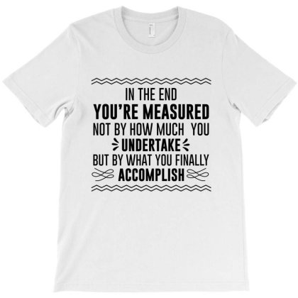 In The End You Are Measured T-shirt Designed By Top Seller