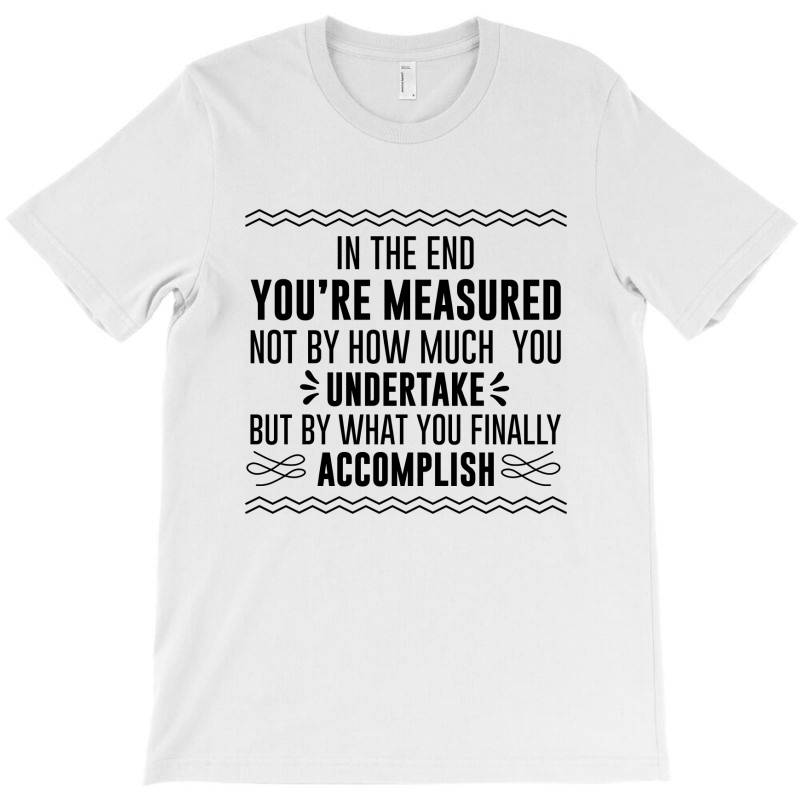 In The End You Are Measured T-shirt | Artistshot