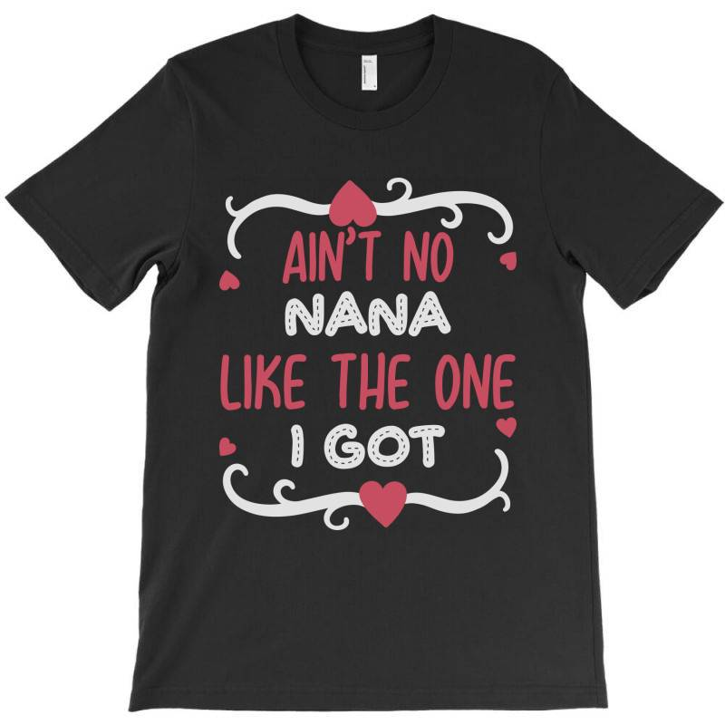 Ain't No Nana Like The One I Got T-shirt | Artistshot