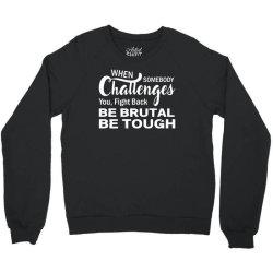 when somebody challenges you fight back be brutal be tough Crewneck Sweatshirt | Artistshot